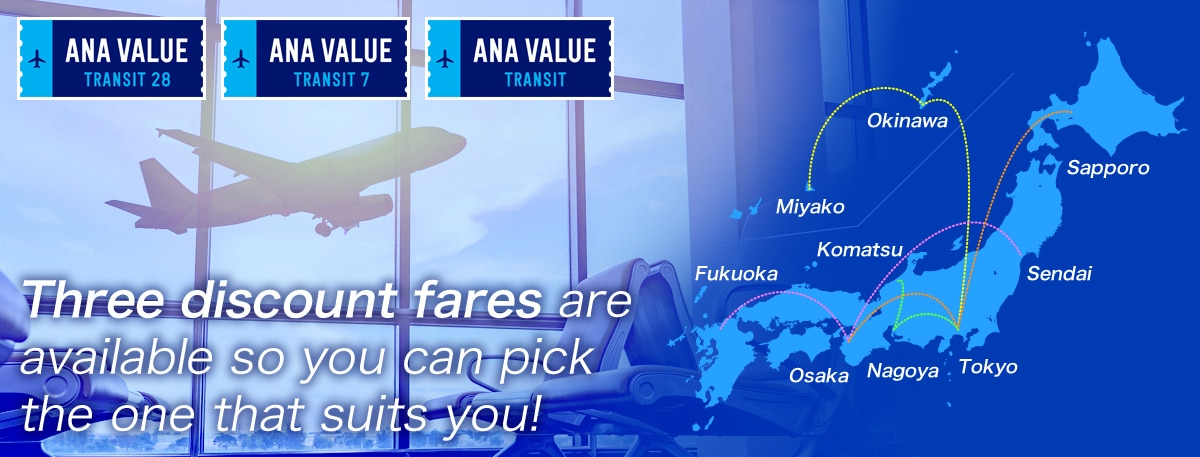 ANA VALUE TRANSIT 28 ANA VALUE TRANSIT 7 ANA VALUE TRANSIT Three discount fares are available so you can pick the one that suits you!