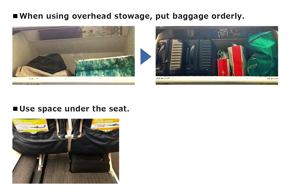 When using overhead stowage, put baggage orderly. Use space under the seat.