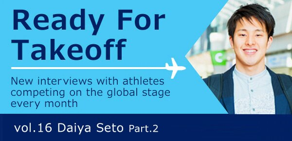 Ready for takeoff / New interviews with athletes competing on the global stage every month / Vol.16 Daiya Seto Part.2