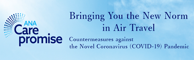ANA Care Promise: Bringing You the New Norm in Air Travel. Countermeasures against the Novel Coronavirus (COVID-19) Pandemic.