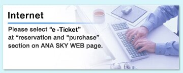 "Internet  Please select &8220;smart-e ticket"" at &8220;reservation and purchase"" section on ana sky web page."