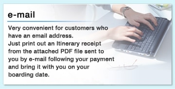 e-mail  Very convenient for customers who have an e-mail address. Just print out an ltinerary receipt from the attached PDF file sent to you by email following your payment and bring it with you on your boarding date.