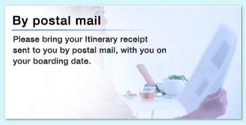By postal mail Please bring your Itinerary receipt sent to you by postal mail, with you on your boarding date.