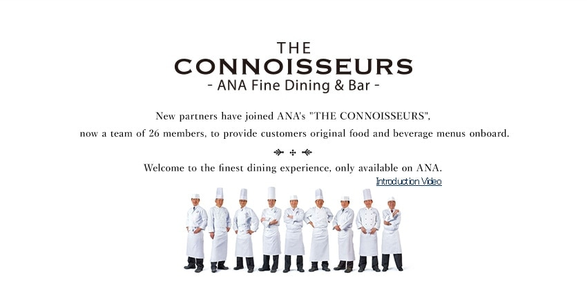 "THE CONNOISSEURS -ANA Fine Dining & Bar -New partners have joined ANA's ""THE CONNOISSEURS"", now a team of 26 members, to provide customers original food and beverage menus onboard.Welcome to the finest dining experience, only available on ANA."